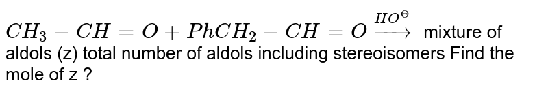 `CH_3 - CH=O+PhCH_2-CH=O overset(HO^(Theta))to` mixture of aldols (z) total number of aldols including stereoisomers Find the mole of z ?
