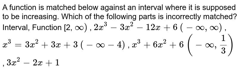 A function is matched below against an interval where it is supposed to   be increasing. Which of the following parts is incorrectly matched? Interval,   Function (a)[2, `oo)` , `2x^3-3x^2-12 x+6`  (b)`(-oo,oo)` , `x^3=3x^2+3x+3`  (c)`(-oo-4)` , `x^3+6x^2+6`  (d)`(-oo,1/3)` , `3x^2-2x+1`