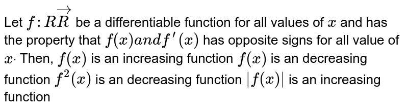Let `f: R->R` be a differentiable function for all values of `x` and has the property that `f(x)a n df^(prime)(x)` has opposite signs for all value of `xdot` Then, (a)`f(x)` is an increasing function (b)`f(x)` is an decreasing function (c)`f^2(x)` is an decreasing function (d)`|f(x)|` is an increasing function