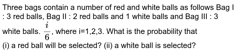 Three bags contain a number of red and white balls as follows Bag I : 3 red balls, Bag II : 2 red balls and 1 white balls and Bag III : 3 white balls. `i/6`, where i=1,2,3. What is the probability that <br> (i) a red ball will be selected?     (ii) a white ball is selected?