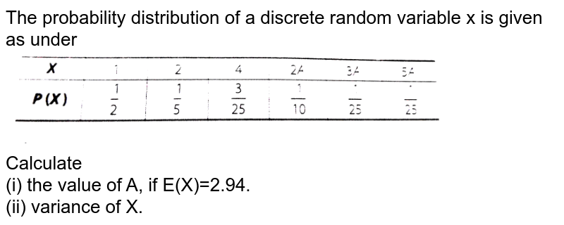 """The probability distribution of a discrete random variable x is given as under <br> <img src=""""https://d10lpgp6xz60nq.cloudfront.net/physics_images/ARH_NCERT_EXE_MATH_XII_C13_S01_050_Q01.png"""" width=""""80%""""> <br> Calculate <br> (i) the value of A, if E(X)=2.94. <br> (ii) variance of X."""