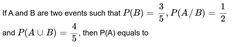 If A and B are two events such that `P(B)=3/5,P(A//B)=1/2` and `P(AcupB)=4/5`, then P(A) equals to