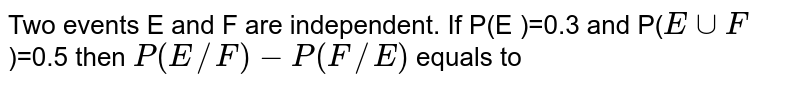 Two events E and F are independent. If P(E )=0.3 and P(`EcupF`)=0.5 then `P(E//F)-P(F//E)` equals to