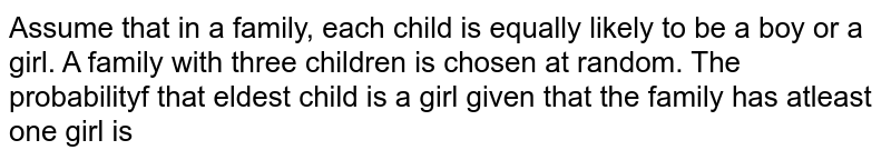 Assume that in a family, each child is equally likely to be a boy or a girl. A family with three children is chosen at random. The probabilityf that eldest child is a girl given that the family has atleast one girl is