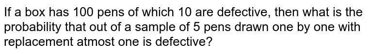 If a box has 100 pens of which 10 are defective, then what is the probability that out of a sample of 5 pens drawn one by one with replacement atmost one is defective?