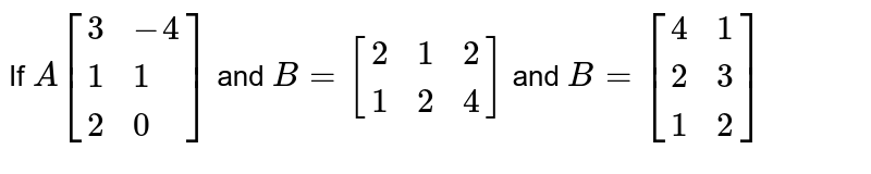 If `A[{:(3,-4),(1,1),(2,0):}]` and `B=[{:(2,1,2),(1,2,4):}]` and `B=[{:(4,1),(2,3),(1,2):}]`