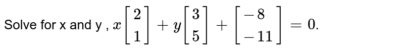 Solve for x and y , `x[{:(2),(1):}]+y[{:(3),(5):}]+[{:(-8),(-11):}]=0`.