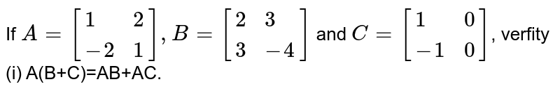 If `A=[{:(1,2),(-2,1):}],B=[{:(2,3),(3,-4):}]` and `C=[{:(1,0),(-1,0):}]`, verfity   (i) A(B+C)=AB+AC.
