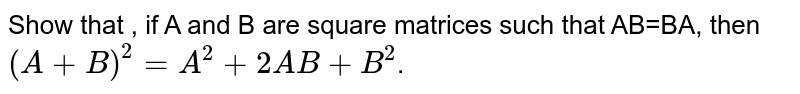 Show that , if A and B are square matrices such that AB=BA, then `(A+B)^(2)=A^(2)+2AB+B^(2)`.