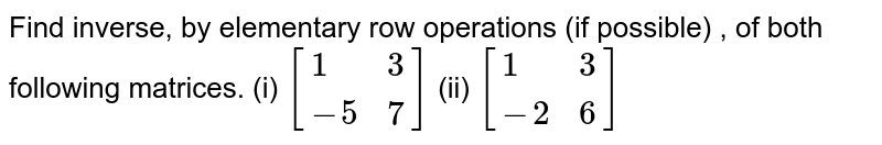 Find inverse, by elementary row operations (if possible) , of  both following matrices.  (i) ` [{:(1,3),(-5,7):}]` (ii) `[{:(1,3),(-2,6):}]`