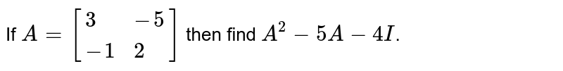 If `A=[{:(3,-5),(-1,2):}]` then find `A^(2)-5A- 4I`.