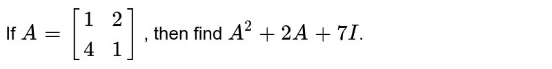 If `A=[{:(1,2),(4,1):}]` , then find `A^(2)+2A+7I`.