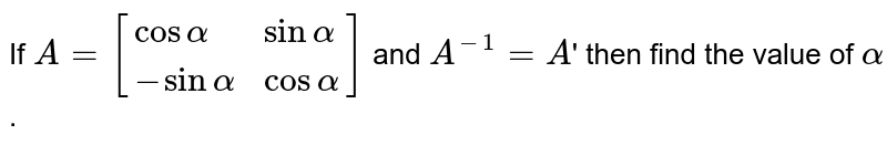If `A=[{:(cos alpha,sin alpha),(-sin alpha, cos alpha):}]` and `A^(-1)=A`' then find the value of `alpha`.