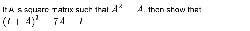 If A is square matrix such that `A^(2)=A`, then show that `(I+A)^(3)=7A+I`.