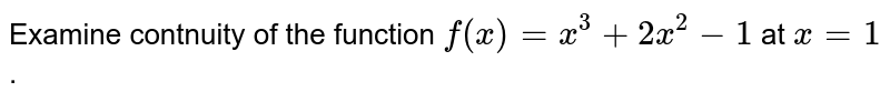 Examine  contnuity  of the function `f(x) = x^(3) + 2x^(2)- 1` at `x = 1`.