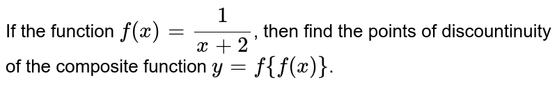 If the function  `f(x) = 1/(x+2)`,   then find the points of discountinuity of the composite function   ` y = f{f(x)}`.
