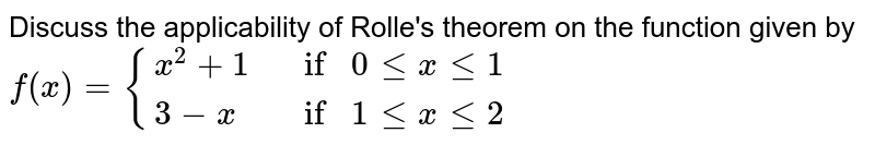 Discuss the applicability of Rolle's theorem on the function given by <br> `f(x) =  {{:(x^(2)+1,if0lexle1),(3-x,if1lexle2):}`