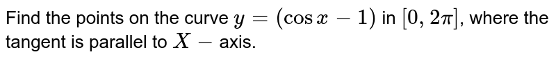 Find the points on the curve `y = (cosx-1)` in `[0,2pi]`, where  the tangent  is parallel to `X-`axis.