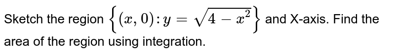 Sketch the region `{(x, 0):y=sqrt(4-x^(2))}` and X-axis. Find the area of the region using integration.