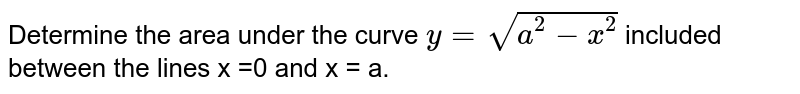 Determine the area under the curve `y=sqrt(a^(2)-x^(2))` included between the lines x =0  and x = a.