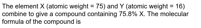 The element X (atomic weight = 75) and Y (atomic weight = 16) combine to give acompound containing 75.8% X. The molecular formula of the compound is