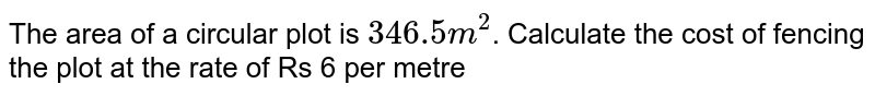 The area of a circular plot is `346.5 m^(2)`. Calculate the cost of fencing the plot at the rate of Rs 6 per metre