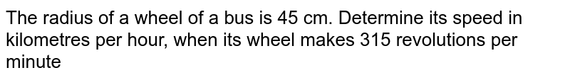 The radius of a wheel of a bus is 45 cm. Determine its speed in kilometres per hour, when its wheel makes 315 revolutions per minute