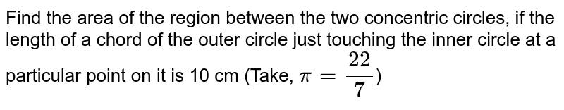 Find the area of the region between the two concentric circles, if the length of a chord of the outer circle just touching the inner circle at a particular point on it is 10 cm (Take, `pi = (22)/(7)`)
