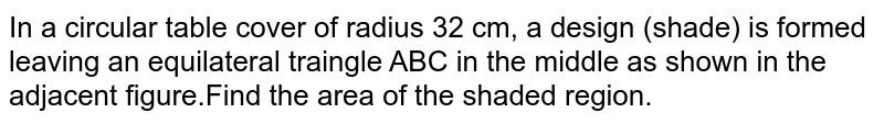 In a circular table cover of radius 32 cm, a design (shade) is formed leaving an equilateral traingle ABC in the middle as shown in the adjacent figure.Find the area of the shaded region.