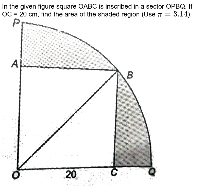 """In the given figure square OABC is inscribed in a sector OPBQ. If OC = 20 cm, find the area of the shaded region (Use `pi = 3.14`) <br> <img src=""""https://d10lpgp6xz60nq.cloudfront.net/physics_images/NTN_MATH_X_C12_S01_029_Q01.png"""" width=""""80%"""">"""