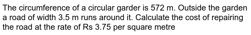 The circumference of a circular garder is 572 m. Outside the garden a road of width 3.5 m runs around it. Calculate the cost of repairing the road at the rate of Rs 3.75 per square metre