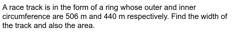 A race track is in the form of a ring whose outer and inner circumference are 506 m and 440 m respectively. Find the width of the track and also the area.