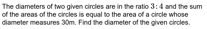 The diameters of two given circles are in the ratio `3 : 4` and the sum of the areas of the circles is equal to the area of a circle whose diameter measures 30m. Find the diameter of the given circles.
