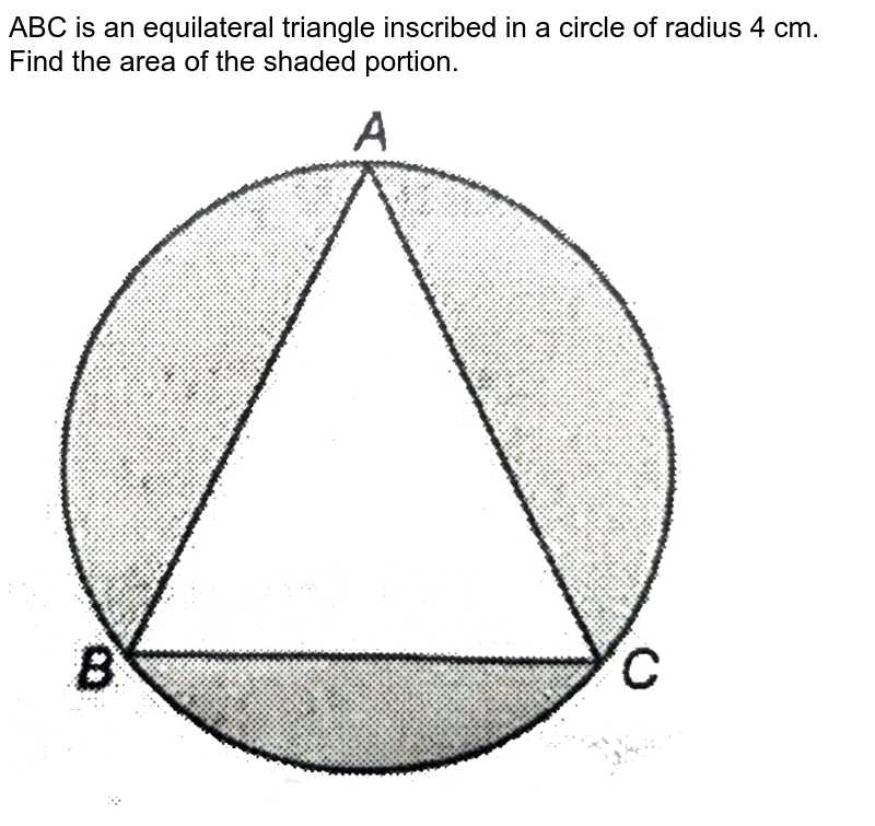 """ABC is an equilateral triangle inscribed in a circle of radius 4 cm. Find the area of the shaded portion. <br> <img src=""""https://d10lpgp6xz60nq.cloudfront.net/physics_images/NTN_MATH_X_C12_E01_023_Q01.png"""" width=""""80%"""">"""
