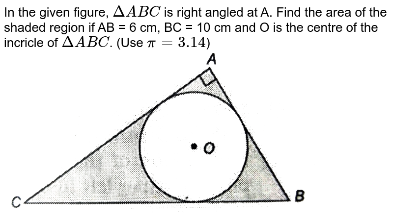 """In the given figure, `DeltaABC` is right angled at A. Find the area of the shaded region if AB = 6 cm, BC = 10 cm and O is the centre of the incricle of `Delta ABC`. (Use `pi = 3.14`) <br> <img src=""""https://d10lpgp6xz60nq.cloudfront.net/physics_images/NTN_MATH_X_C12_E01_049_Q01.png"""" width=""""80%"""">"""