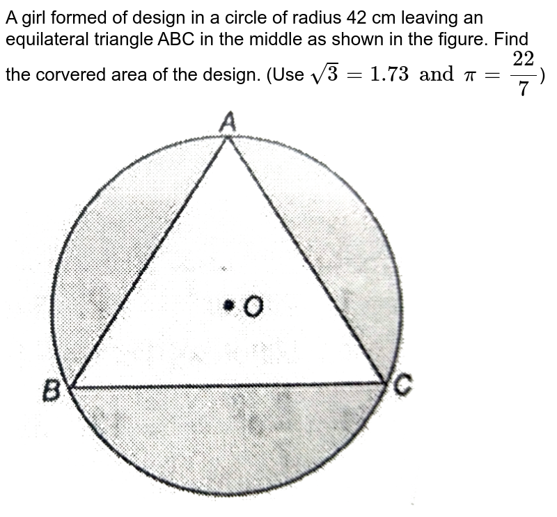 """A girl formed of design in a circle of radius 42 cm leaving an equilateral triangle ABC in the middle as shown in the figure. Find the corvered area of the design. (Use `sqrt3 = 1.73 and pi = (22)/(7)`) <br> <img src=""""https://d10lpgp6xz60nq.cloudfront.net/physics_images/NTN_MATH_X_C12_E01_051_Q01.png"""" width=""""80%"""">"""