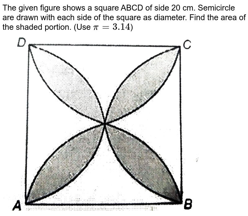 """The given figure shows a square ABCD of side 20 cm. Semicircle are drawn with each side of the square as diameter. Find the area of the shaded portion. (Use `pi = 3.14`) <br> <img src=""""https://d10lpgp6xz60nq.cloudfront.net/physics_images/NTN_MATH_X_C12_E01_055_Q01.png"""" width=""""80%"""">"""