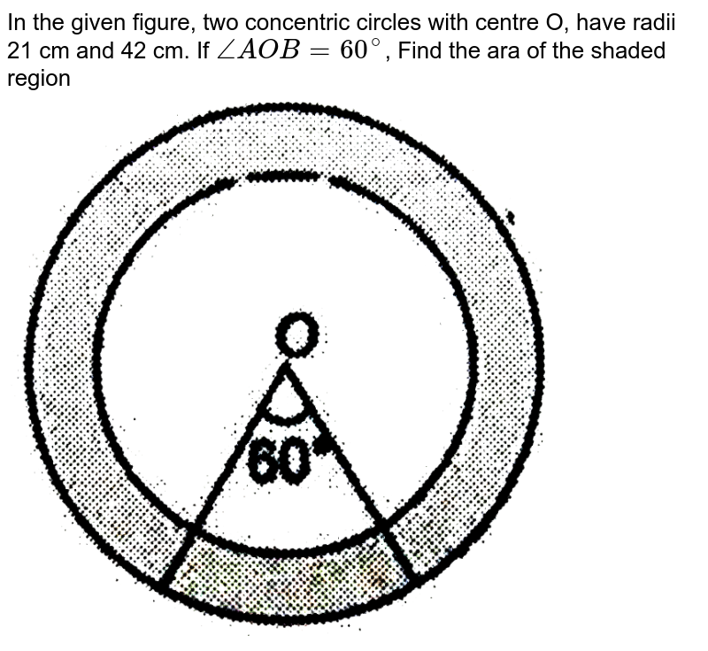 """In the given figure, two concentric circles with centre O, have radii 21 cm and 42 cm. If `angleAOB = 60^(@)`, Find the ara of the shaded region <br> <img src=""""https://d10lpgp6xz60nq.cloudfront.net/physics_images/NTN_MATH_X_C12_E01_087_Q01.png"""" width=""""80%"""">"""