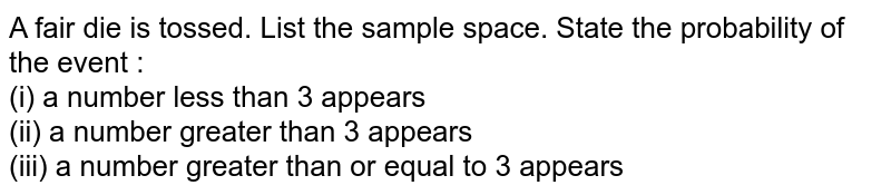 A fair die is tossed. List the sample space. State the probability of the event : <br> (i) a number less than 3 appears <br> (ii) a number greater than 3 appears <br> (iii) a number greater than or equal to 3 appears