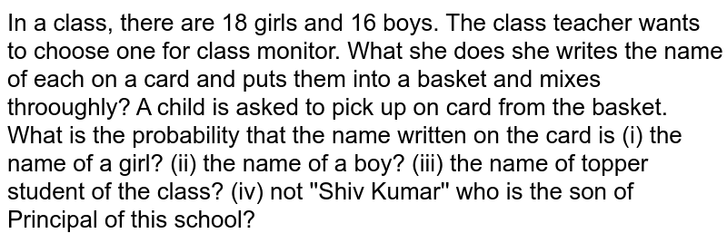 In a class, there are 18 girls and 16 boys. The class teacher wants to choose one for class monitor. What she does she writes the name of each on a card and puts them into a basket and mixes throoughly? A child is asked to pick up on card from the basket. What is the probability that the name written on the card is  (i) the name of a girl?  (ii) the name of a boy?  (iii) the name of topper student of the class?  (iv) not 'Shiv Kumar' who is the son of Principal of this school?