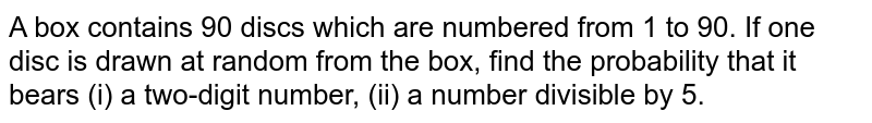 A box contains 90 discs which are numbered from 1 to 90. If one disc is drawn at random from the box, find the probability that it bears (i) a two-digit number, (ii) a number divisible by 5.