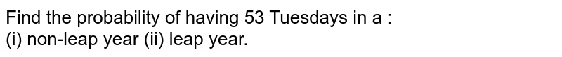 Find the probability of having 53 Tuesdays in a : <br> (i) non-leap year (ii) leap year.