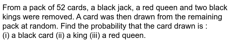 From a pack of 52 cards, a black jack, a red queen and two black kings were removed. A card was then drawn from the remaining pack at random. Find the probability that the card drawn is : <br> (i) a black card (ii) a king (iii) a red queen.