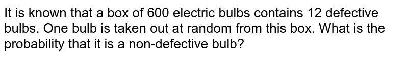 It is known that a box of 600 electric bulbs contains 12 defective bulbs. One bulb is taken out at random from  this box. What is the probability that it is a non-defective bulb?