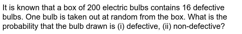 It is known that a box of 200 electric bulbs contains 16 defective bulbs. One bulb is taken out at random from the box. What is the probability that the bulb drawn is (i) defective, (ii) non-defective?