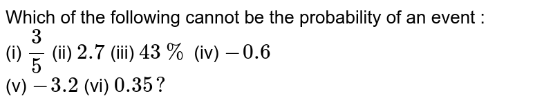 Which of the following cannot be the probability of an event : <br> (i) `(3)/(5)` (ii) `2.7` (iii) `43%` (iv) `-0.6` <br> (v) `-3.2`  (vi) `0.35?`