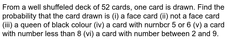 From a well shuffeled deck of 52 cards, one card is drawn. Find the probability that the card drawn is (i) a face card (ii) not a face card (iii) a queen of black colour (iv) a card with nurnbcr 5 or 6 (v) a card with number less than 8 (vi) a card with number between 2 and 9.