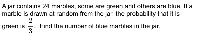 A jar contains 24 marbles, some are green and others are blue. If a marble is drawn at random from the jar, the probability that it is green is `(2)/(3).` Find the number of blue marbles in the jar.
