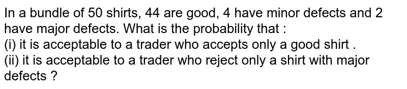 In a bundle  of 50 shirts, 44 are good, 4 have  minor defects and  2 have  major  defects. What is the  probability that : <br> (i) it is acceptable  to a trader who  accepts  only  a good shirt . <br>  (ii)  it is acceptable  to a trader  who  reject only   a shirt  with  major  defects ?