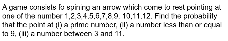 A game  consists fo spining an arrow which come  to rest pointing  at one of the   number 1,2,3,4,5,6,7,8,9, 10,11,12.   Find  the probability that the point  at (i)  a prime  number, (ii) a number less than or equal  to 9, (iii)  a number between  3 and 11.